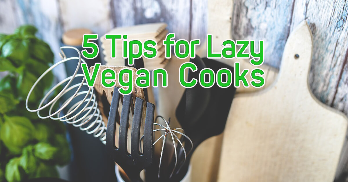 5 Tips for Lazy Vegan Cooks